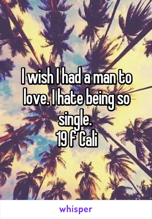 I wish I had a man to love. I hate being so single.  19 f Cali