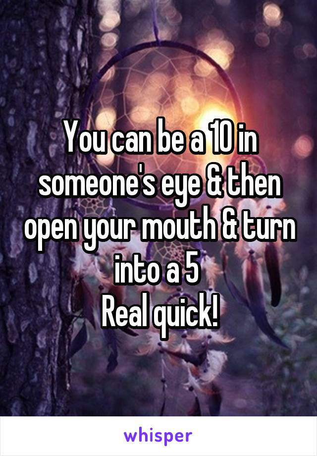 You can be a 10 in someone's eye & then open your mouth & turn into a 5  Real quick!