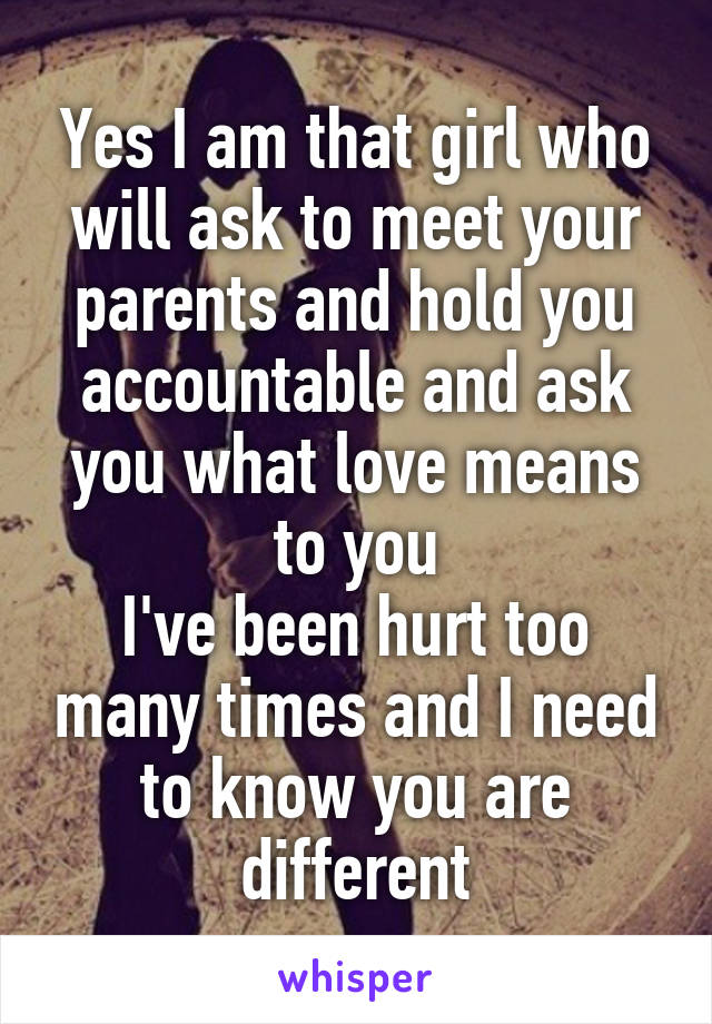 Yes I am that girl who will ask to meet your parents and hold you accountable and ask you what love means to you I've been hurt too many times and I need to know you are different