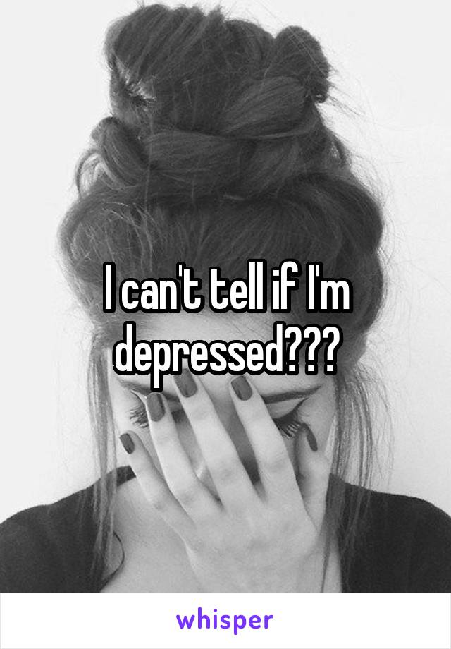 I can't tell if I'm depressed???