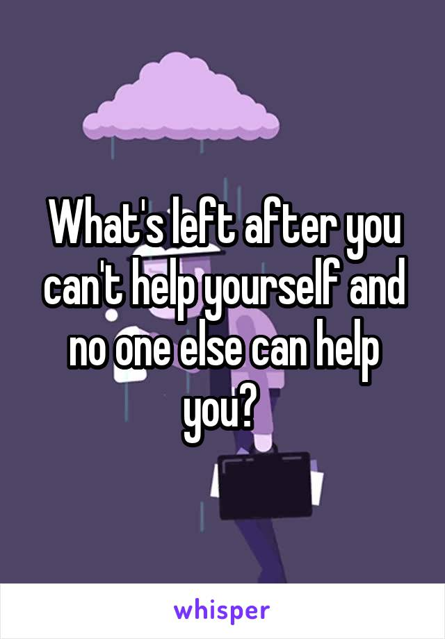 What's left after you can't help yourself and no one else can help you?