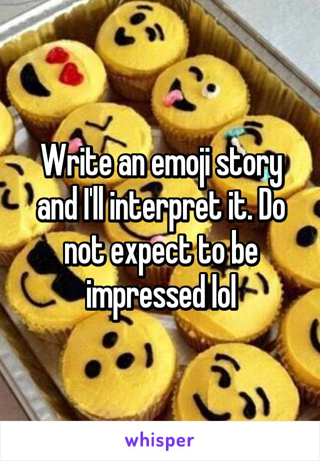 Write an emoji story and I'll interpret it. Do not expect to be impressed lol