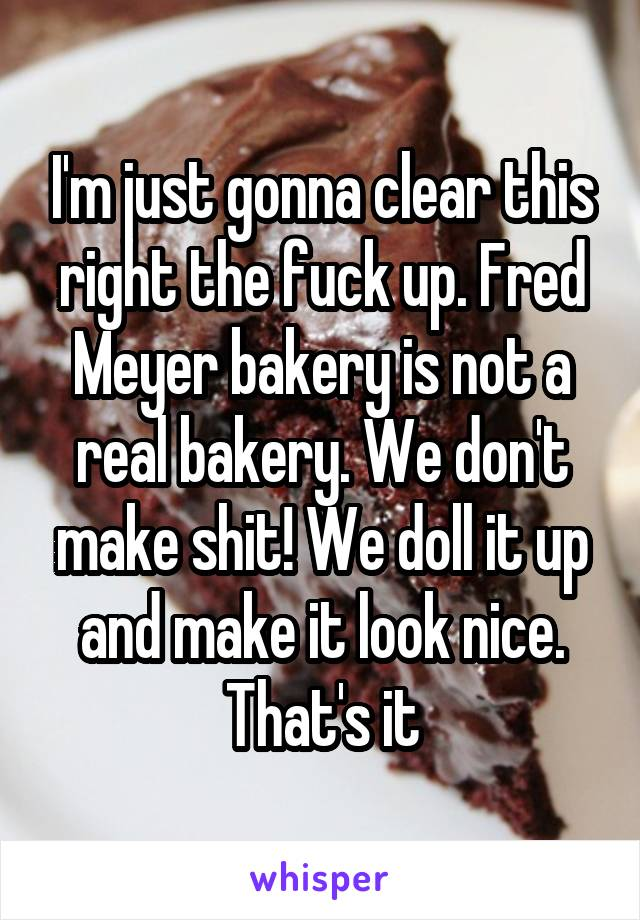 I'm just gonna clear this right the fuck up. Fred Meyer bakery is not a real bakery. We don't make shit! We doll it up and make it look nice. That's it