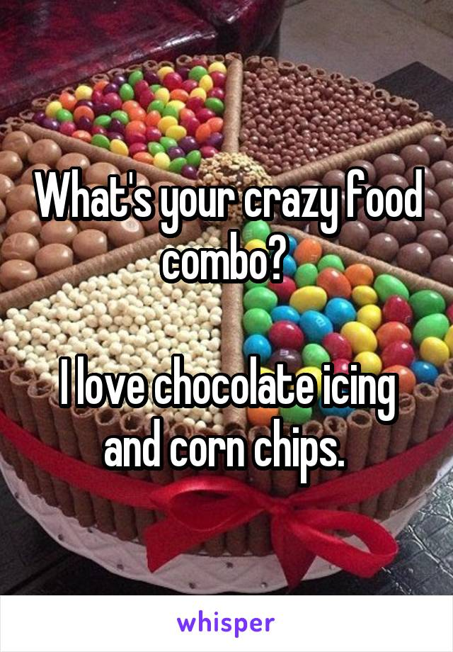 What's your crazy food combo?   I love chocolate icing and corn chips.