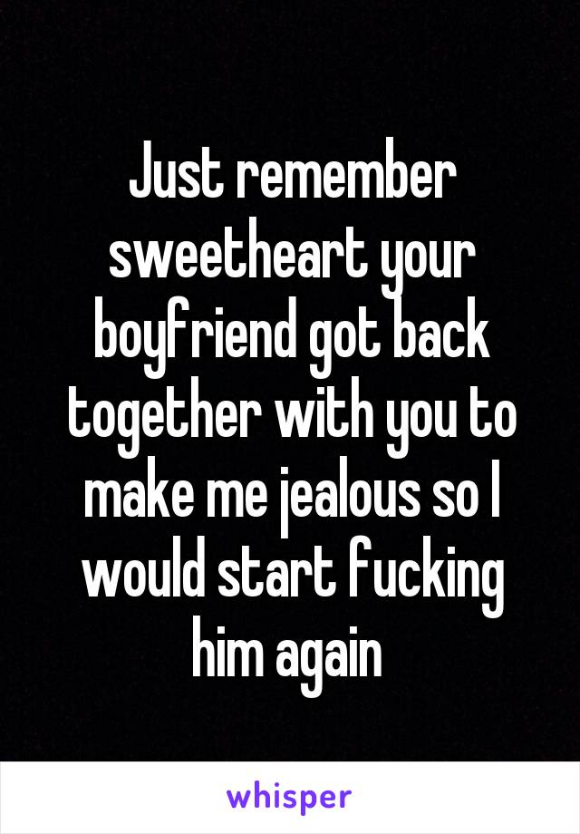 Just remember sweetheart your boyfriend got back together with you to make me jealous so I would start fucking him again