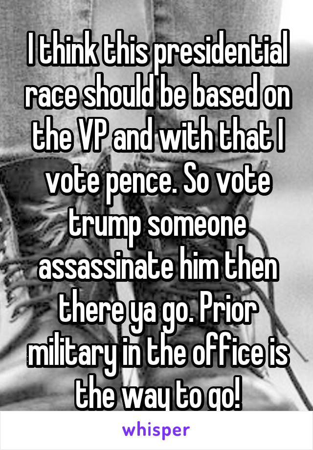 I think this presidential race should be based on the VP and with that I vote pence. So vote trump someone assassinate him then there ya go. Prior military in the office is the way to go!