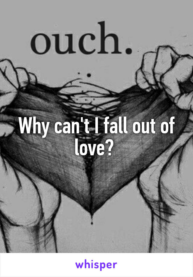 Why can't I fall out of love?