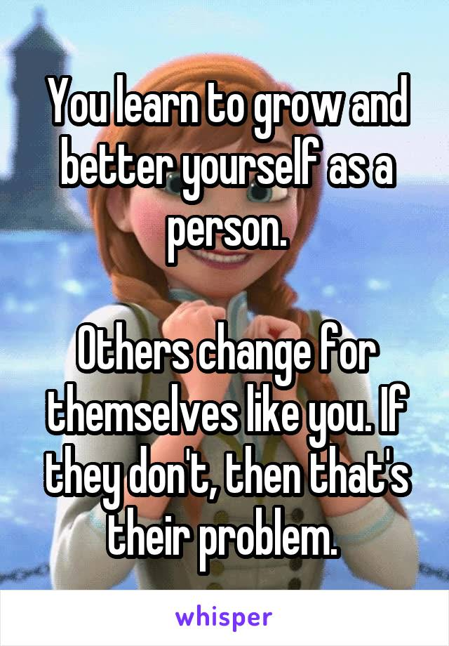 You learn to grow and better yourself as a person.  Others change for themselves like you. If they don't, then that's their problem.