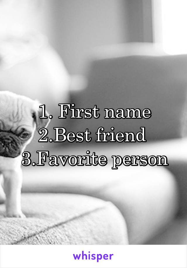 1. First name 2.Best friend  3.Favorite person
