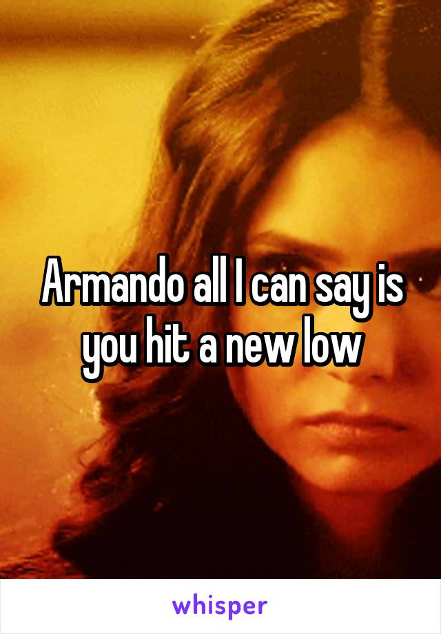 Armando all I can say is you hit a new low