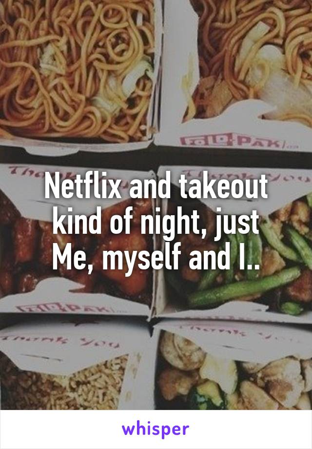 Netflix and takeout kind of night, just Me, myself and I..