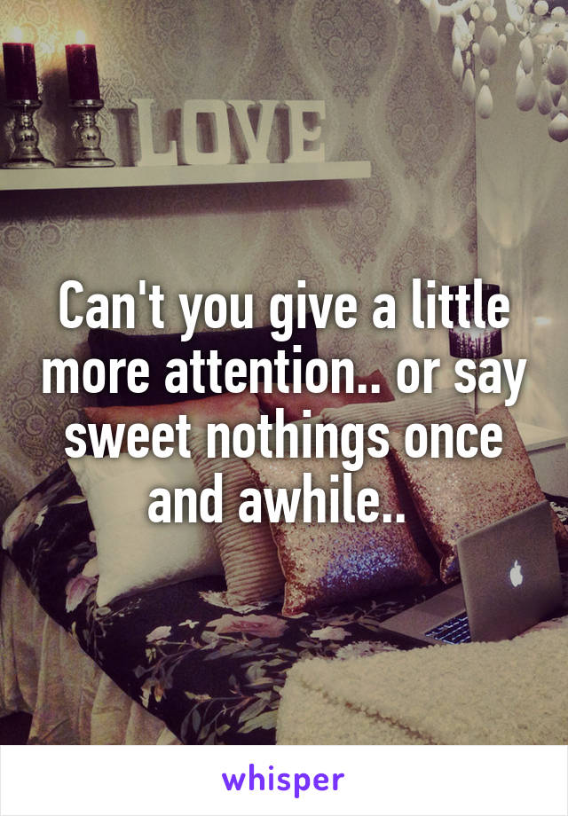 Can't you give a little more attention.. or say sweet nothings once and awhile..