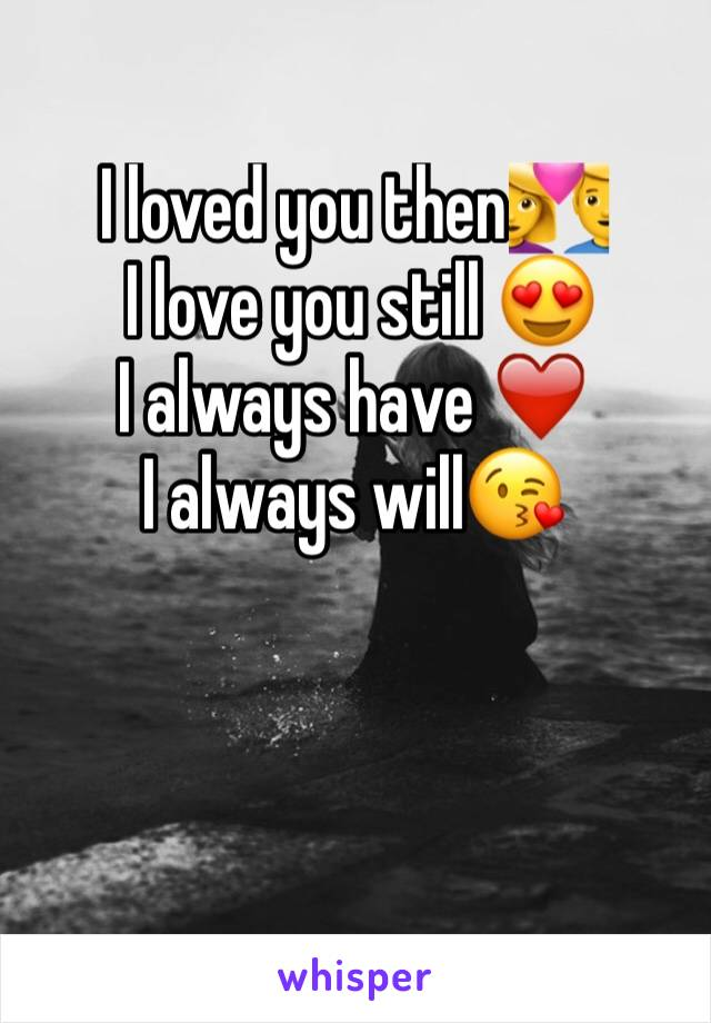 I loved you then💑  I love you still 😍 I always have ❤️️ I always will😘
