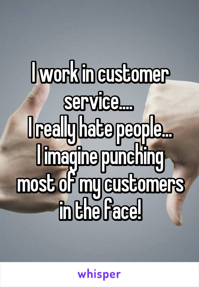 I work in customer service....  I really hate people... I imagine punching most of my customers in the face!
