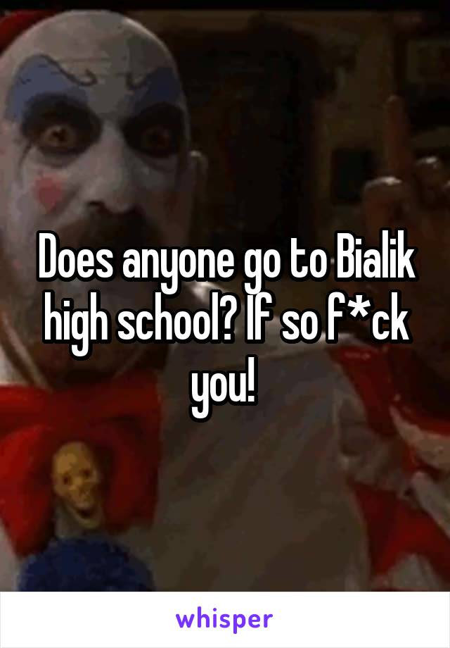 Does anyone go to Bialik high school? If so f*ck you!