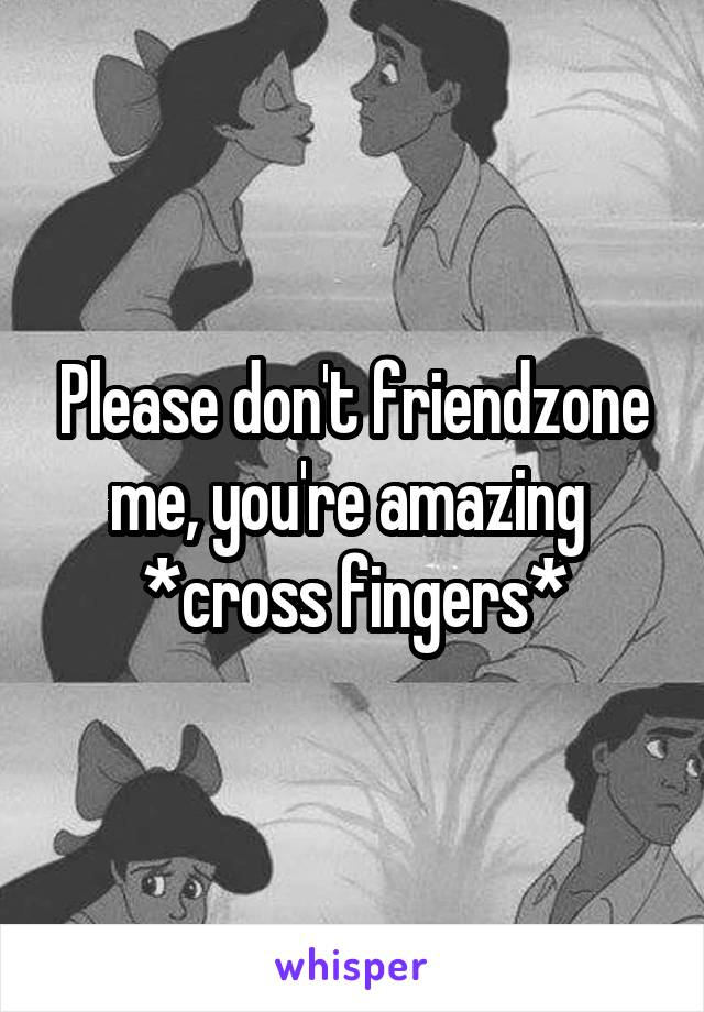 Please don't friendzone me, you're amazing  *cross fingers*