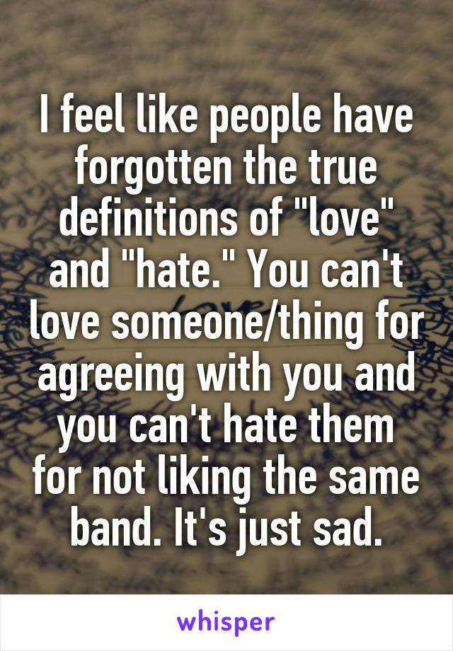 """I feel like people have forgotten the true definitions of """"love"""" and """"hate."""" You can't love someone/thing for agreeing with you and you can't hate them for not liking the same band. It's just sad."""