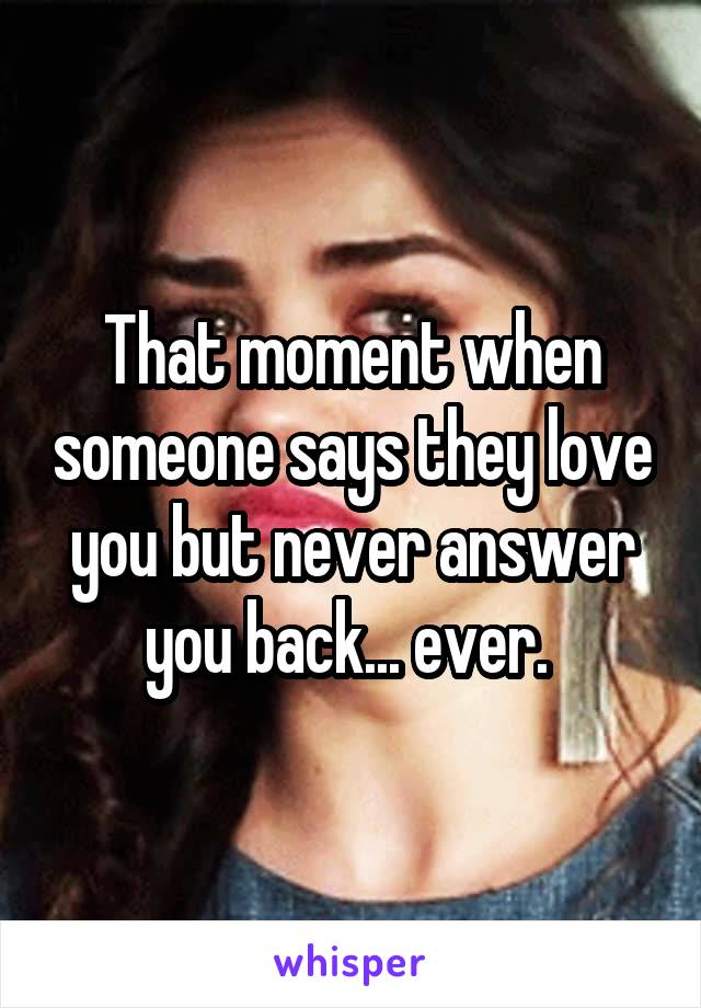 That moment when someone says they love you but never answer you back... ever.