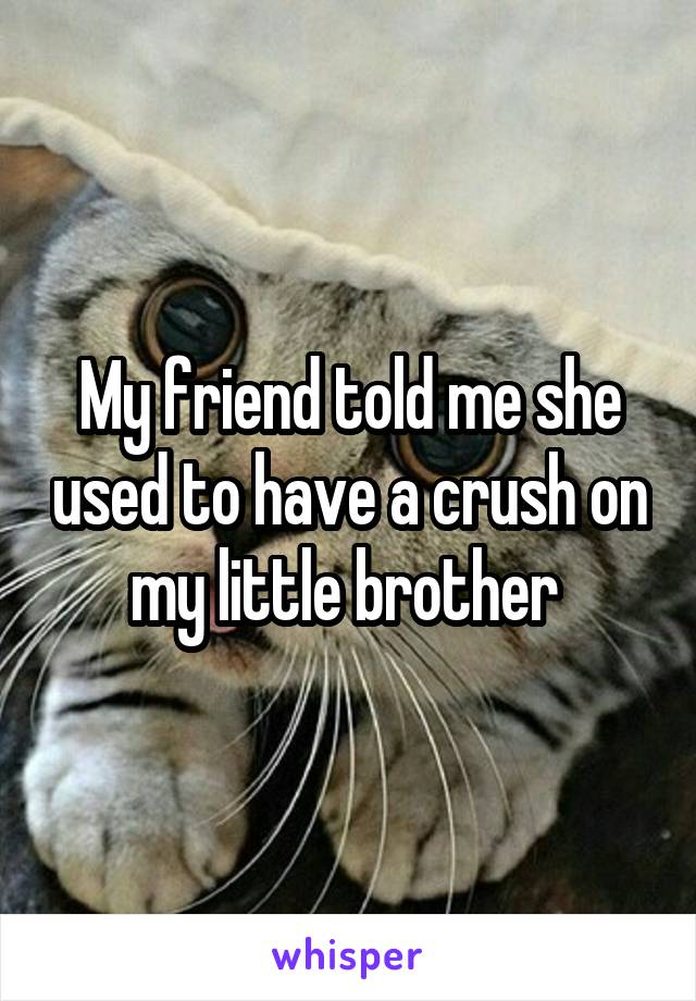 My friend told me she used to have a crush on my little brother