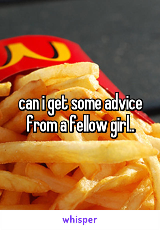 can i get some advice from a fellow girl..