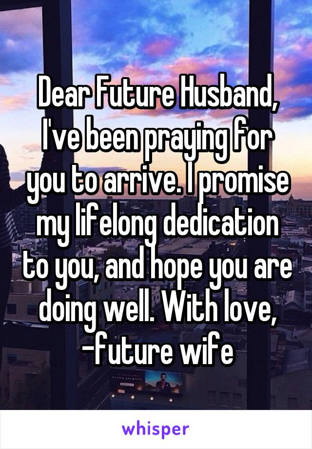 Dear Future Husband, I've been praying for you to arrive. I promise my lifelong dedication to you, and hope you are doing well. With love, -future wife
