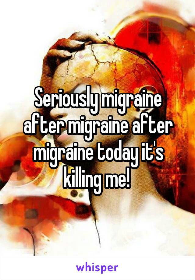 Seriously migraine after migraine after migraine today it's killing me!