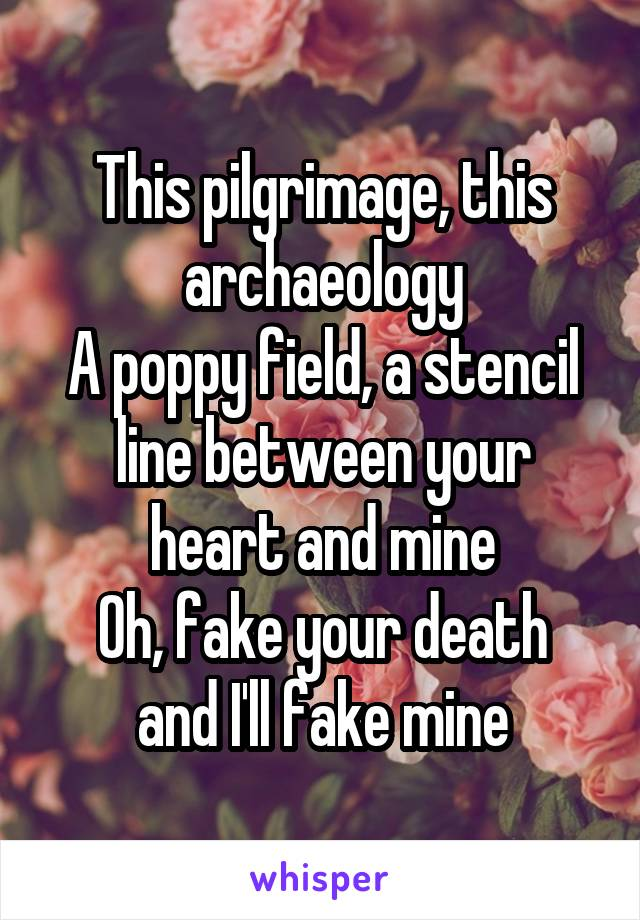 This pilgrimage, this archaeology A poppy field, a stencil line between your heart and mine Oh, fake your death and I'll fake mine