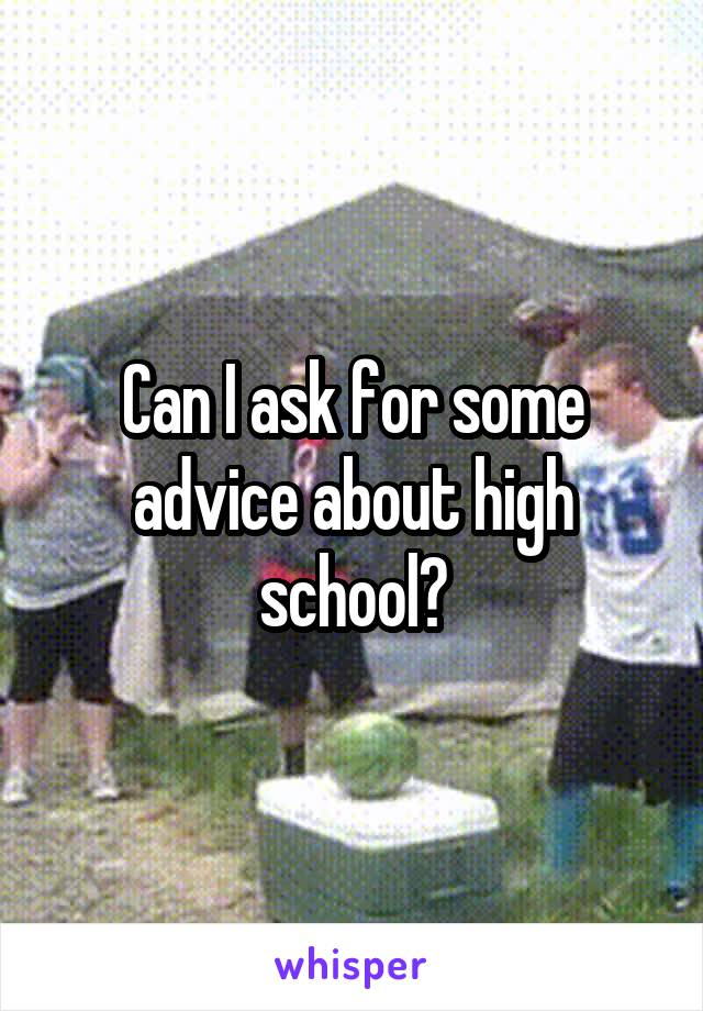 Can I ask for some advice about high school?
