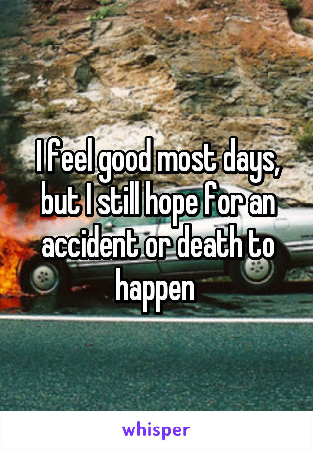 I feel good most days, but I still hope for an accident or death to happen