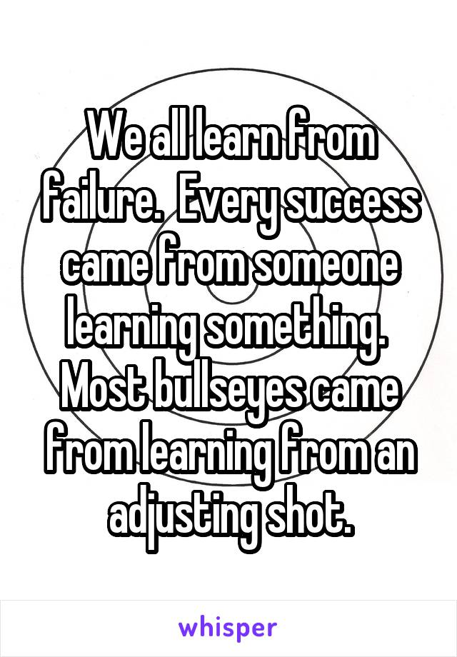 We all learn from failure.  Every success came from someone learning something.  Most bullseyes came from learning from an adjusting shot.