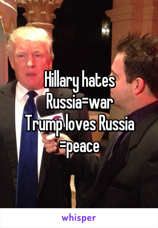 Hillary hates Russia=war Trump loves Russia =peace
