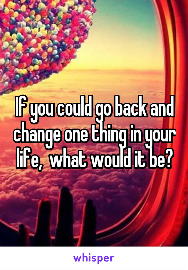 If you could go back and change one thing in your life,  what would it be?