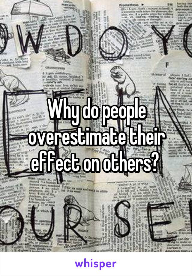 Why do people overestimate their effect on others?