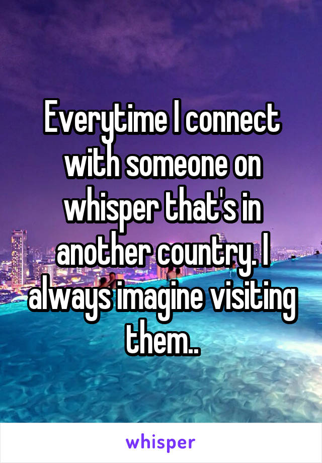 Everytime I connect with someone on whisper that's in another country. I always imagine visiting them..