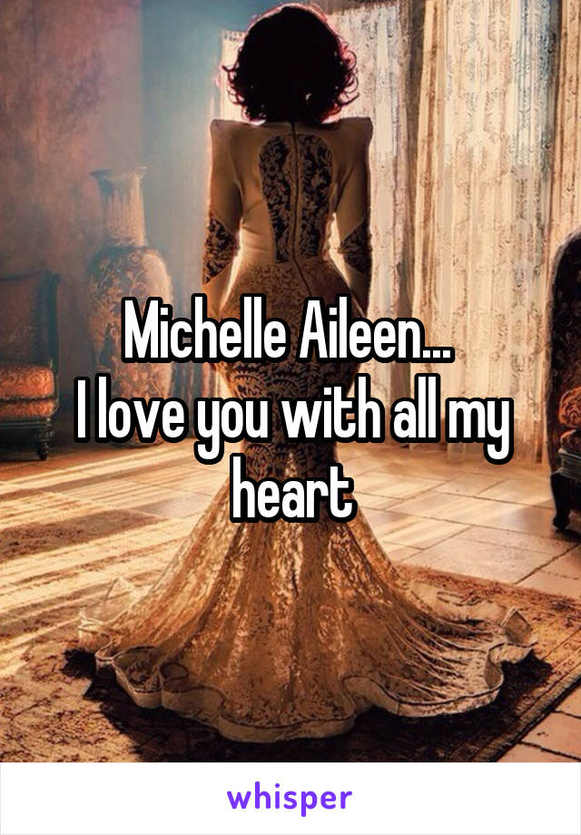 Michelle Aileen...  I love you with all my heart