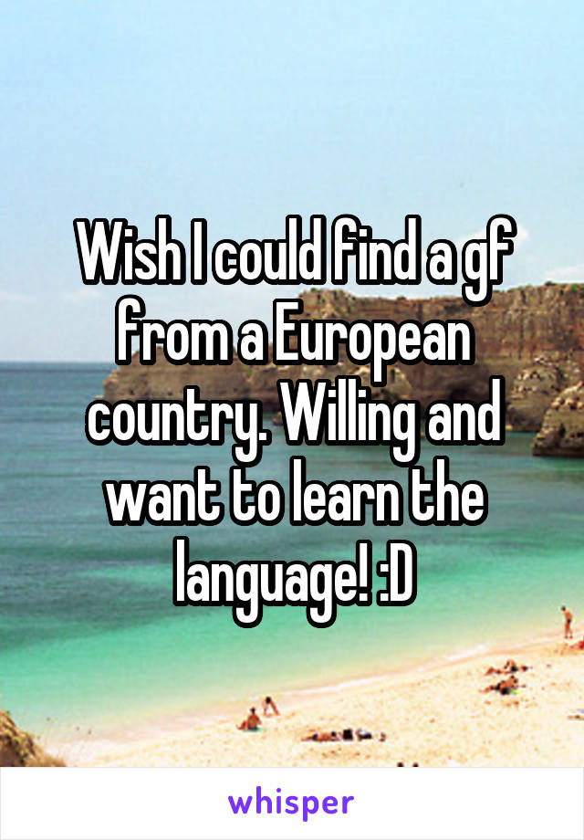 Wish I could find a gf from a European country. Willing and want to learn the language! :D