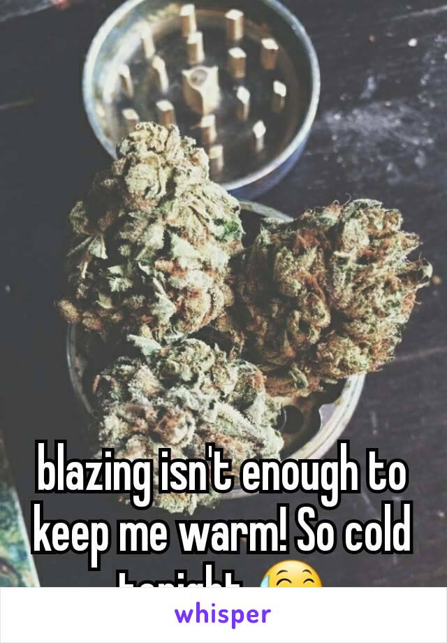 blazing isn't enough to keep me warm! So cold tonight 😅