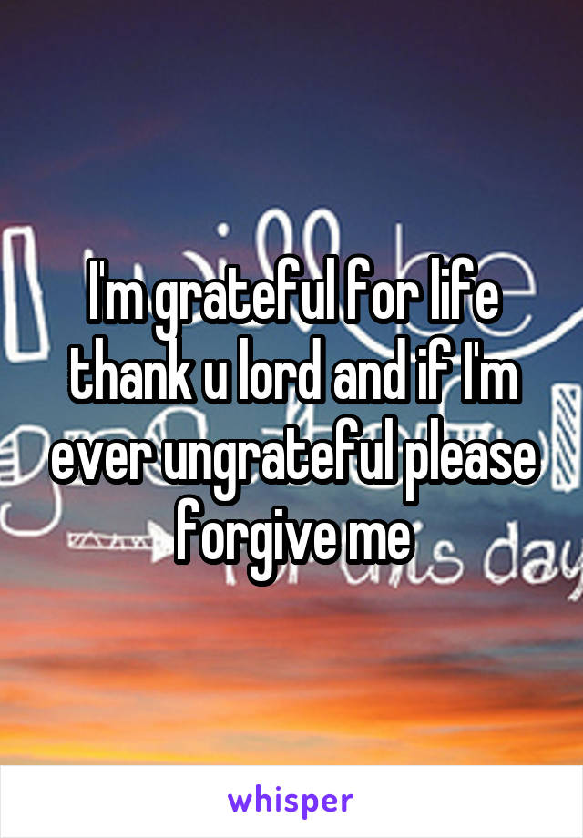 I'm grateful for life thank u lord and if I'm ever ungrateful please forgive me