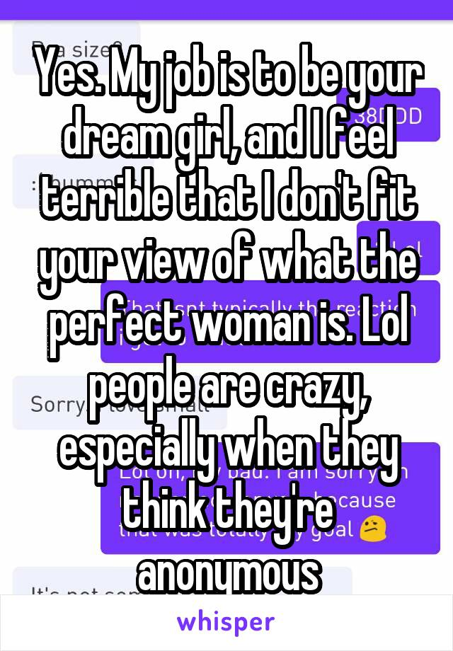 Yes. My job is to be your dream girl, and I feel terrible that I don't fit your view of what the perfect woman is. Lol people are crazy, especially when they think they're anonymous