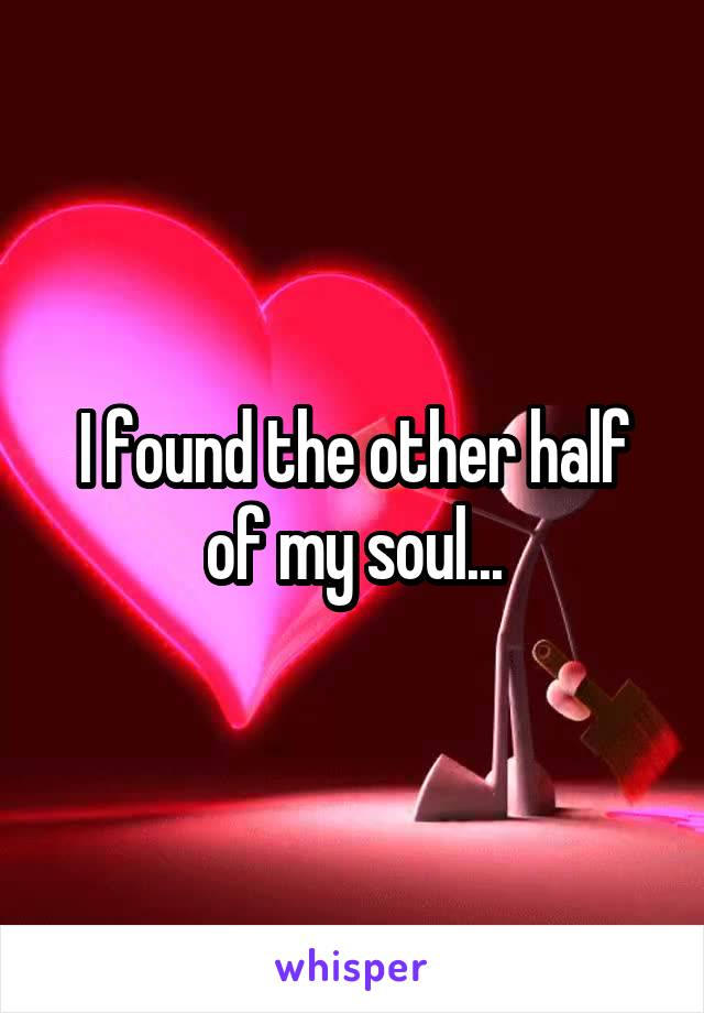 I found the other half of my soul...