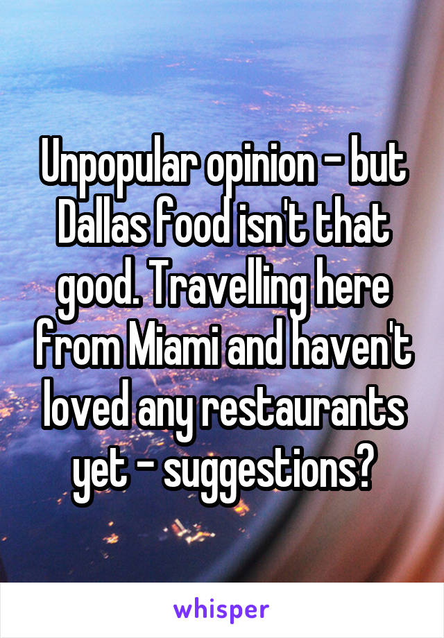 Unpopular opinion - but Dallas food isn't that good. Travelling here from Miami and haven't loved any restaurants yet - suggestions?