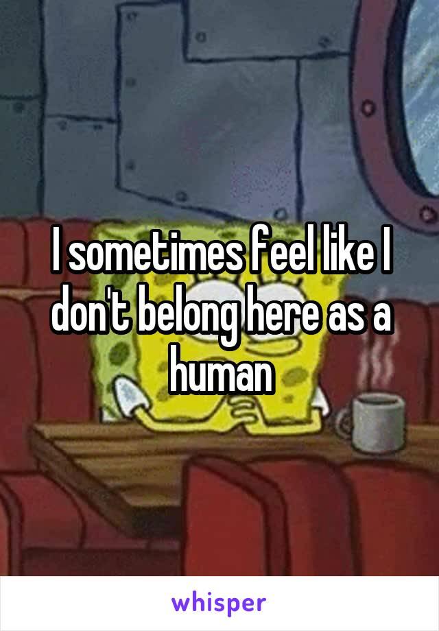I sometimes feel like I don't belong here as a human