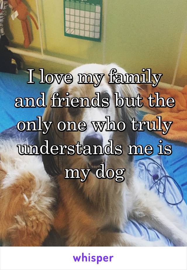 I love my family and friends but the only one who truly understands me is my dog