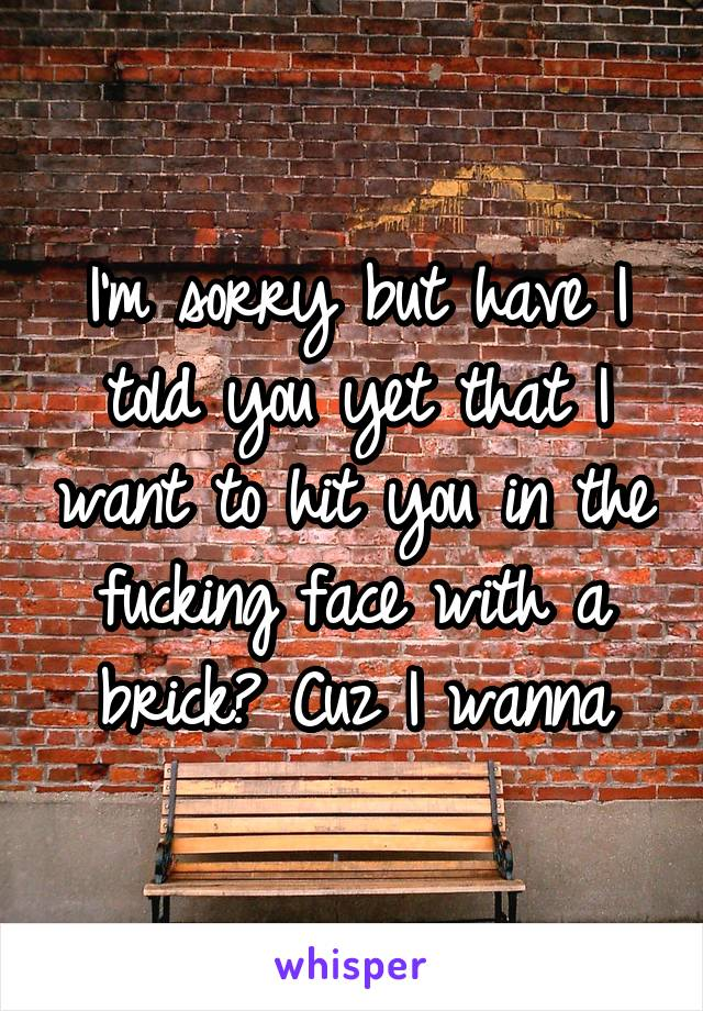 I'm sorry but have I told you yet that I want to hit you in the fucking face with a brick? Cuz I wanna