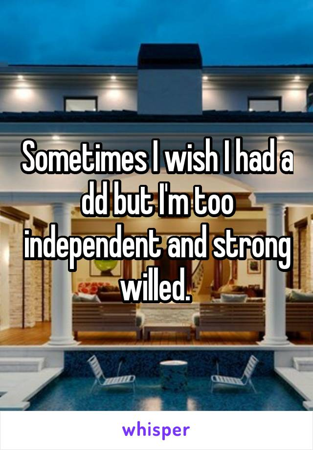 Sometimes I wish I had a dd but I'm too independent and strong willed.