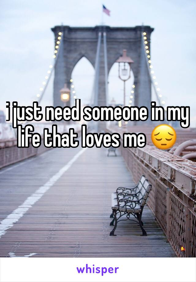 i just need someone in my life that loves me 😔