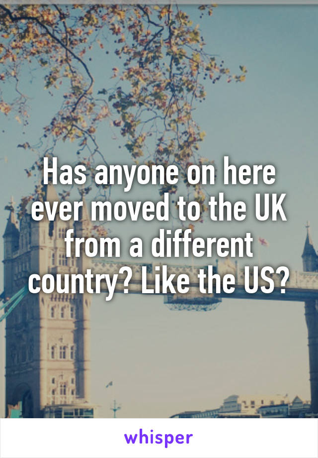 Has anyone on here ever moved to the UK from a different country? Like the US?