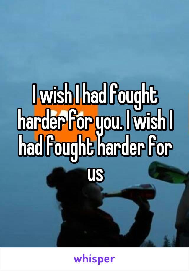 I wish I had fought harder for you. I wish I had fought harder for us
