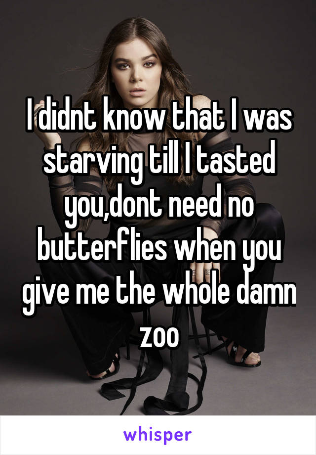 I didnt know that I was starving till I tasted you,dont need no butterflies when you give me the whole damn zoo