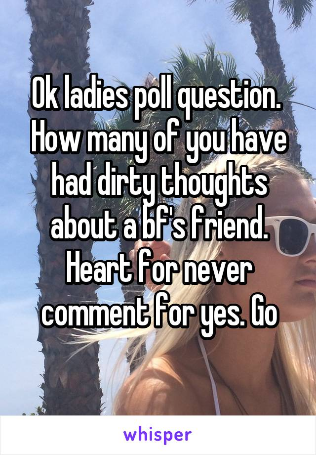 Ok ladies poll question.  How many of you have had dirty thoughts about a bf's friend. Heart for never comment for yes. Go